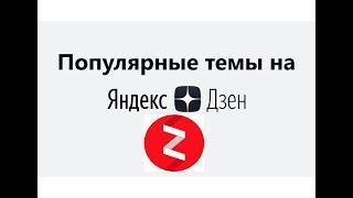 На какие темы писать на Яндекс Дзен, чтобы добиться успеха в 2022 году. Что популярнее на Дзен ?