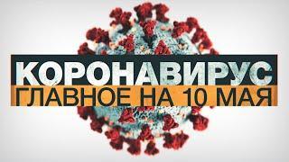 Коронавирус в России и мире: главные новости о распространении COVID-19 к 10 мая