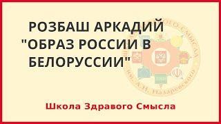 Образ России в Белорусии. Розбаш Аркадий