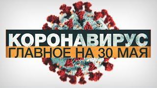 Коронавирус в России и мире: главные новости о распространении COVID-19 на 30 мая