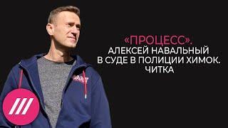 «Процесс». Алексей Навальный в суде в полиции Химок. Читка