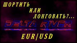 EUR/USD ШОРТИТЬ ИЛИ ЛОНГОВАТЬ ? / Дельта Ривер