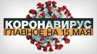 Коронавирус в России и мире: главные новости о распространении COVID-19 к 15 мая